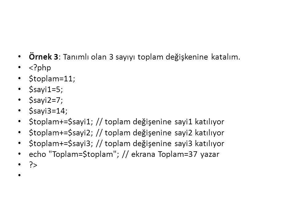 • Örnek 3: Tanımlı olan 3 sayıyı toplam değişkenine katalım. • <?php • $toplam=11; • $sayi1=5; • $sayi2=7; • $sayi3=14; • $toplam+=$sayi1; // toplam d