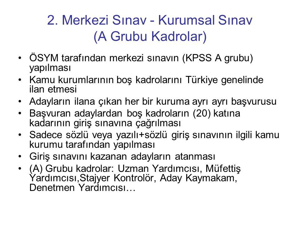 2. Merkezi Sınav - Kurumsal Sınav (A Grubu Kadrolar) •ÖSYM tarafından merkezi sınavın (KPSS A grubu) yapılması •Kamu kurumlarının boş kadrolarını Türk