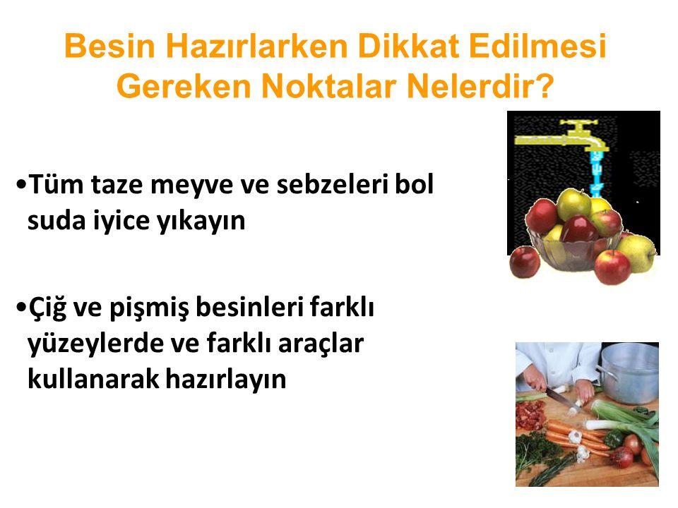 Besin Hazırlarken Dikkat Edilmesi Gereken Noktalar Nelerdir? •Tüm taze meyve ve sebzeleri bol suda iyice yıkayın •Çiğ ve pişmiş besinleri farklı yüzey