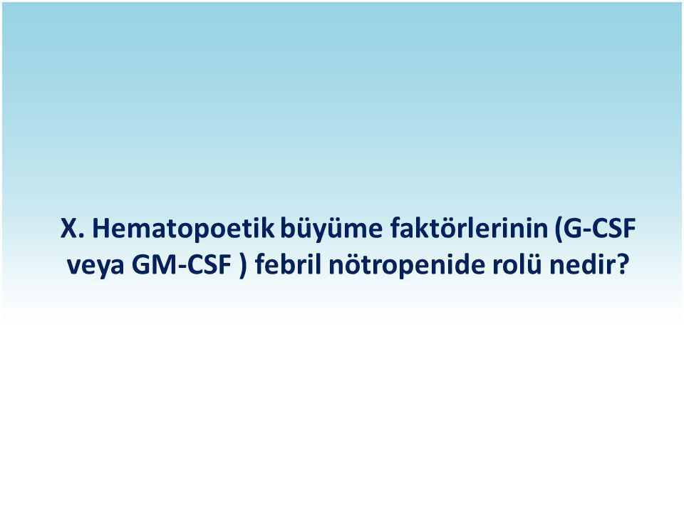 X. Hematopoetik büyüme faktörlerinin (G-CSF veya GM-CSF ) febril nötropenide rolü nedir?