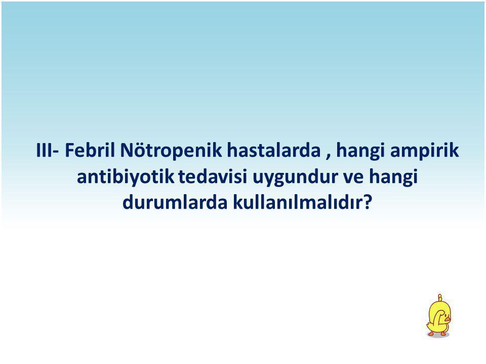 III- Febril Nötropenik hastalarda, hangi ampirik antibiyotik tedavisi uygundur ve hangi durumlarda kullanılmalıdır?