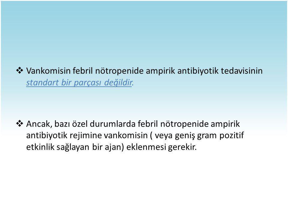  Vankomisin febril nötropenide ampirik antibiyotik tedavisinin standart bir parçası değildir.  Ancak, bazı özel durumlarda febril nötropenide ampiri