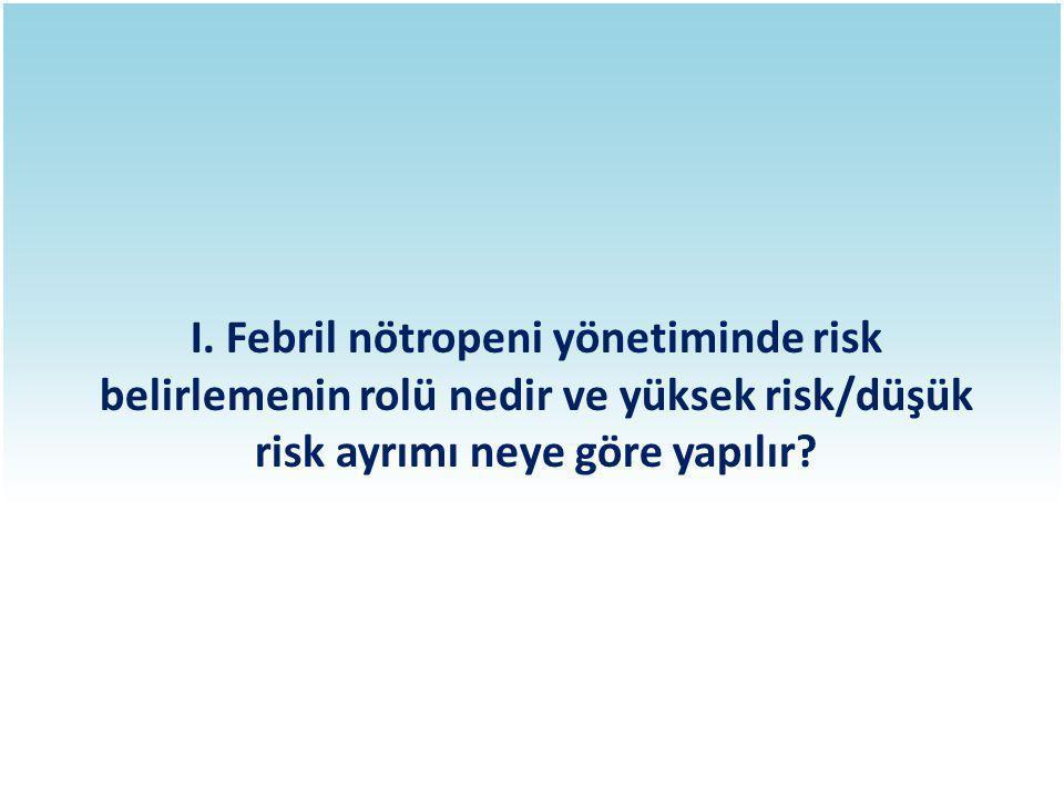 I. Febril nötropeni yönetiminde risk belirlemenin rolü nedir ve yüksek risk/düşük risk ayrımı neye göre yapılır?