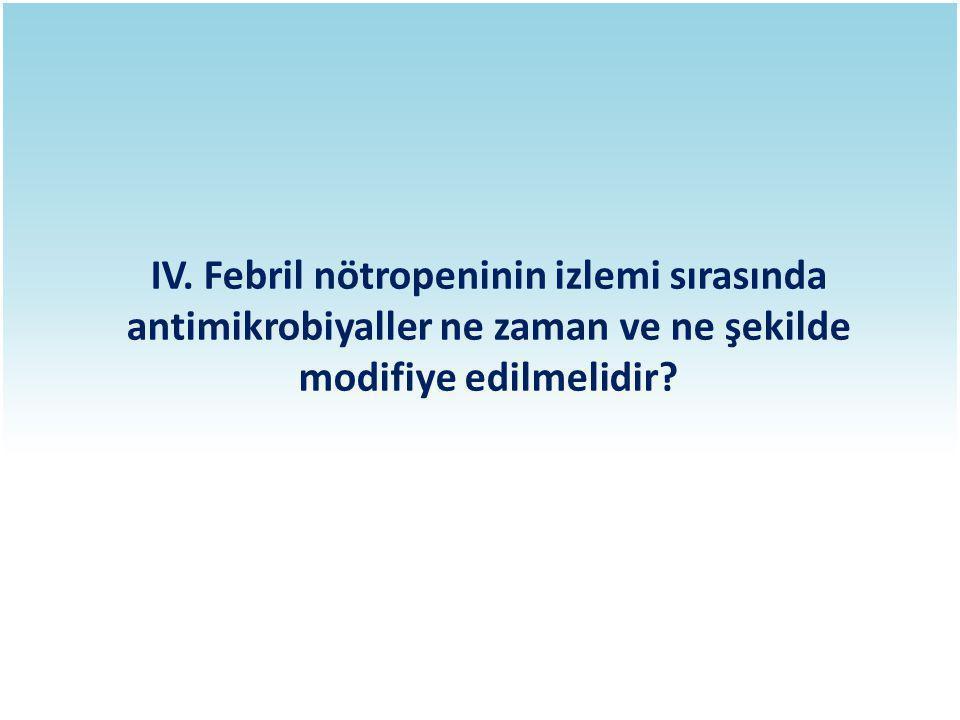 IV. Febril nötropeninin izlemi sırasında antimikrobiyaller ne zaman ve ne şekilde modifiye edilmelidir?