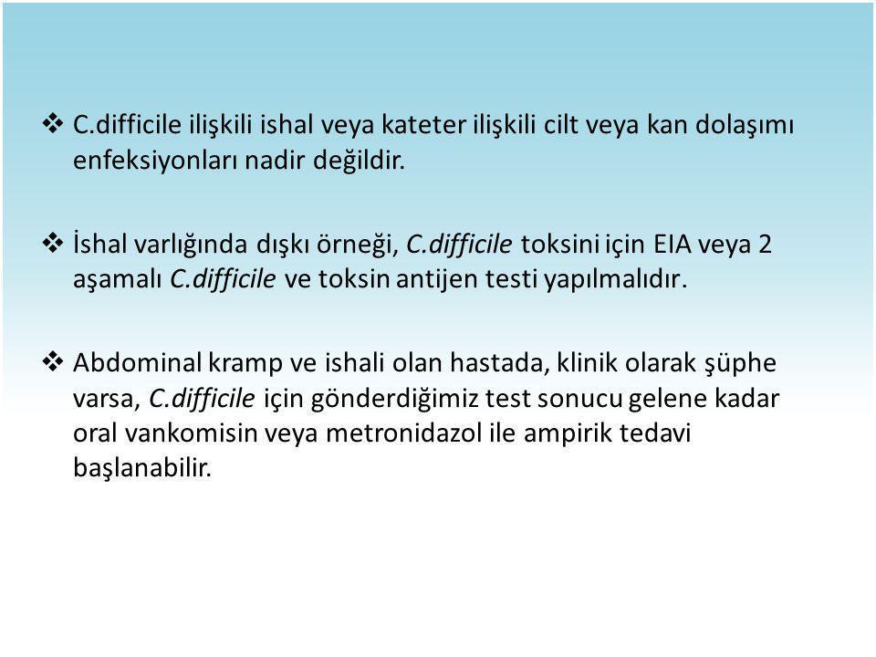  C.difficile ilişkili ishal veya kateter ilişkili cilt veya kan dolaşımı enfeksiyonları nadir değildir.  İshal varlığında dışkı örneği, C.difficile