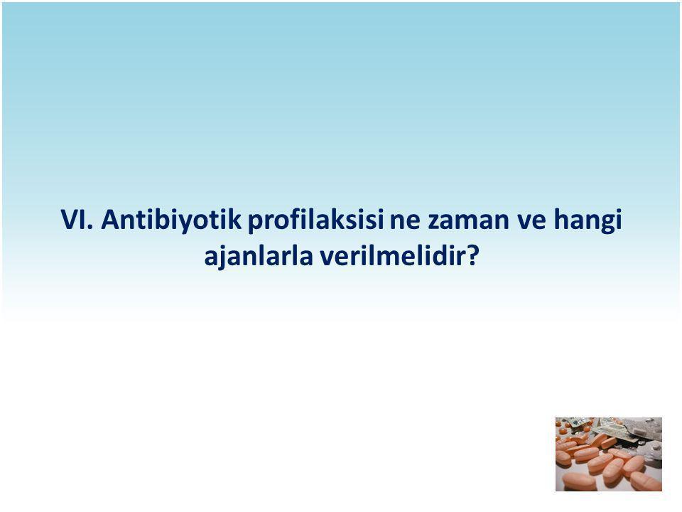 VI. Antibiyotik profilaksisi ne zaman ve hangi ajanlarla verilmelidir?