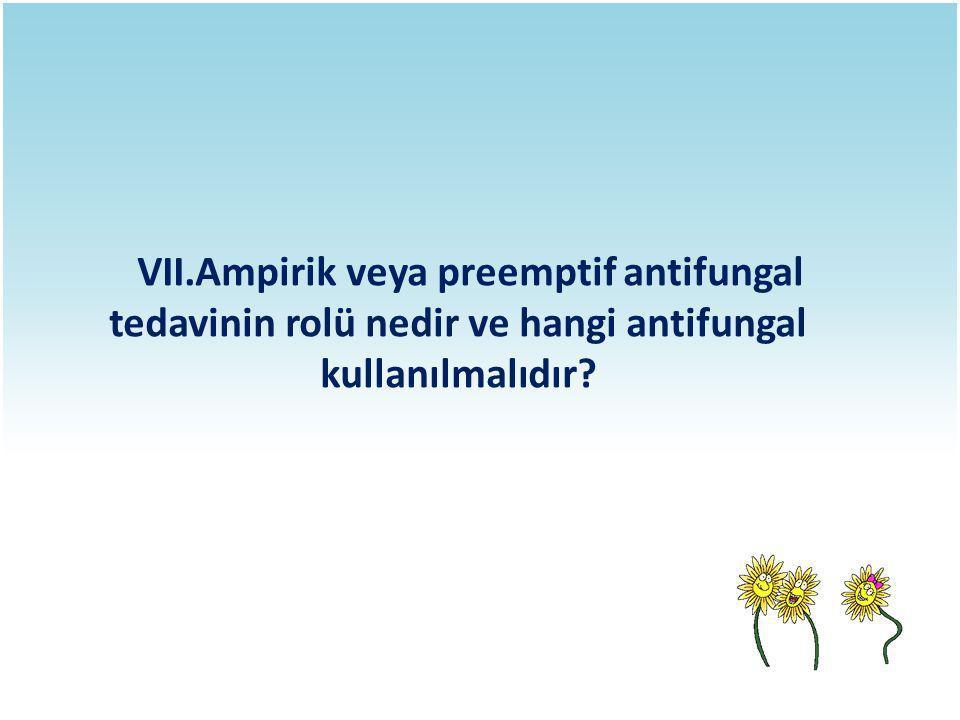 VII.Ampirik veya preemptif antifungal tedavinin rolü nedir ve hangi antifungal kullanılmalıdır?