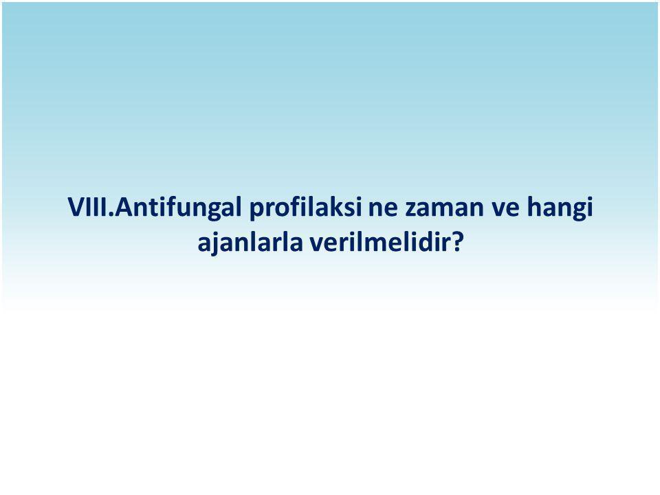 VIII.Antifungal profilaksi ne zaman ve hangi ajanlarla verilmelidir?