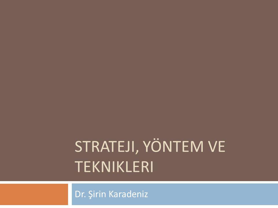 STRATEJI, YÖNTEM VE TEKNIKLERI Dr. Şirin Karadeniz