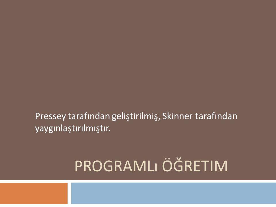 PROGRAMLı ÖĞRETIM Pressey tarafından geliştirilmiş, Skinner tarafından yaygınlaştırılmıştır.