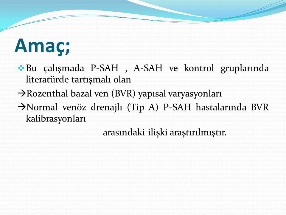Amaç;  Bu çalışmada P-SAH, A-SAH ve kontrol gruplarında literatürde tartışmalı olan  Rozenthal bazal ven (BVR) yapısal varyasyonları  Normal venöz drenajlı (Tip A) P-SAH hastalarında BVR kalibrasyonları arasındaki ilişki araştırılmıştır.