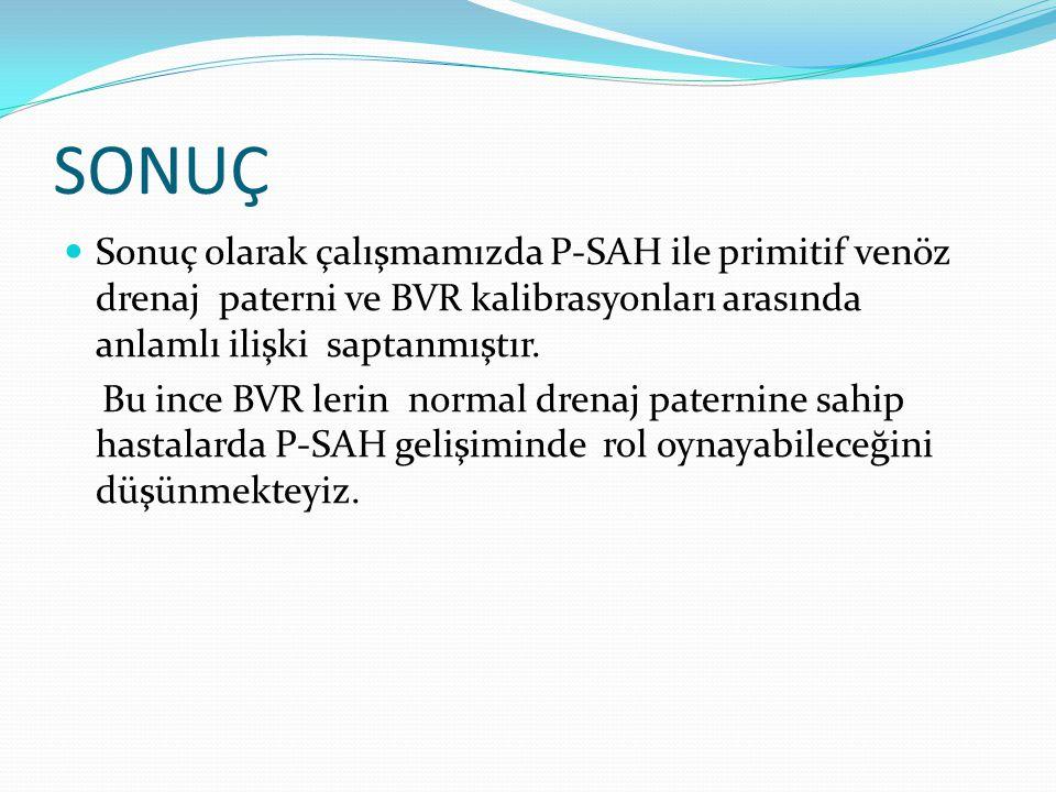SONUÇ  Sonuç olarak çalışmamızda P-SAH ile primitif venöz drenaj paterni ve BVR kalibrasyonları arasında anlamlı ilişki saptanmıştır.