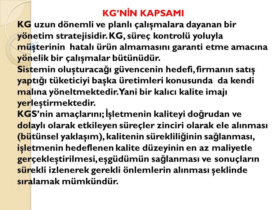 KG'N İ N KAPSAMI KG uzun dönemli ve planlı çalışmalara dayanan bir yönetim stratejisidir. KG, süreç kontrolü yoluyla müşterinin hatalı ürün almamasını