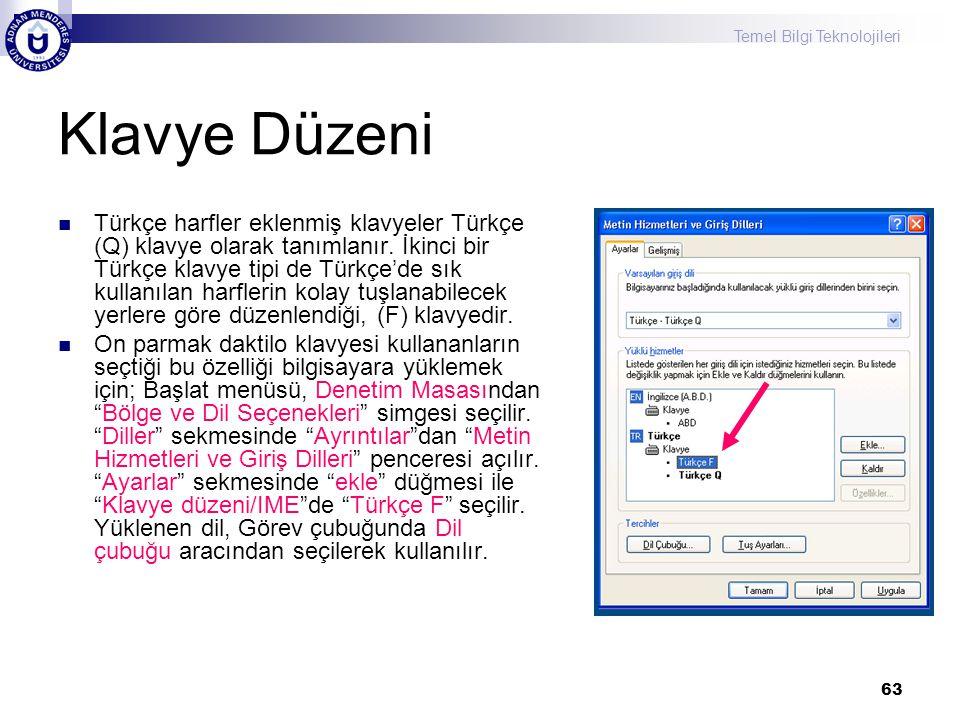 Temel Bilgi Teknolojileri 63 Klavye Düzeni  Türkçe harfler eklenmiş klavyeler Türkçe (Q) klavye olarak tanımlanır. İkinci bir Türkçe klavye tipi de T