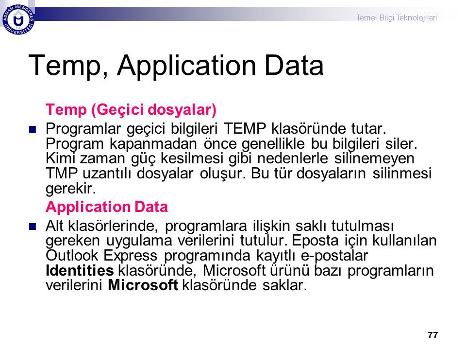 Temel Bilgi Teknolojileri 77 Temp, Application Data Temp (Geçici dosyalar)  Programlar geçici bilgileri TEMP klasöründe tutar. Program kapanmadan önc