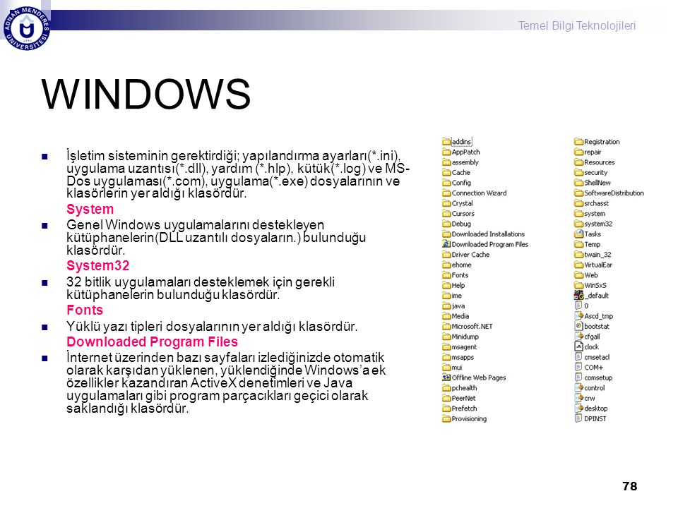 Temel Bilgi Teknolojileri 78 WINDOWS  İşletim sisteminin gerektirdiği; yapılandırma ayarları(*.ini), uygulama uzantısı(*.dll), yardım (*.hlp), kütük(