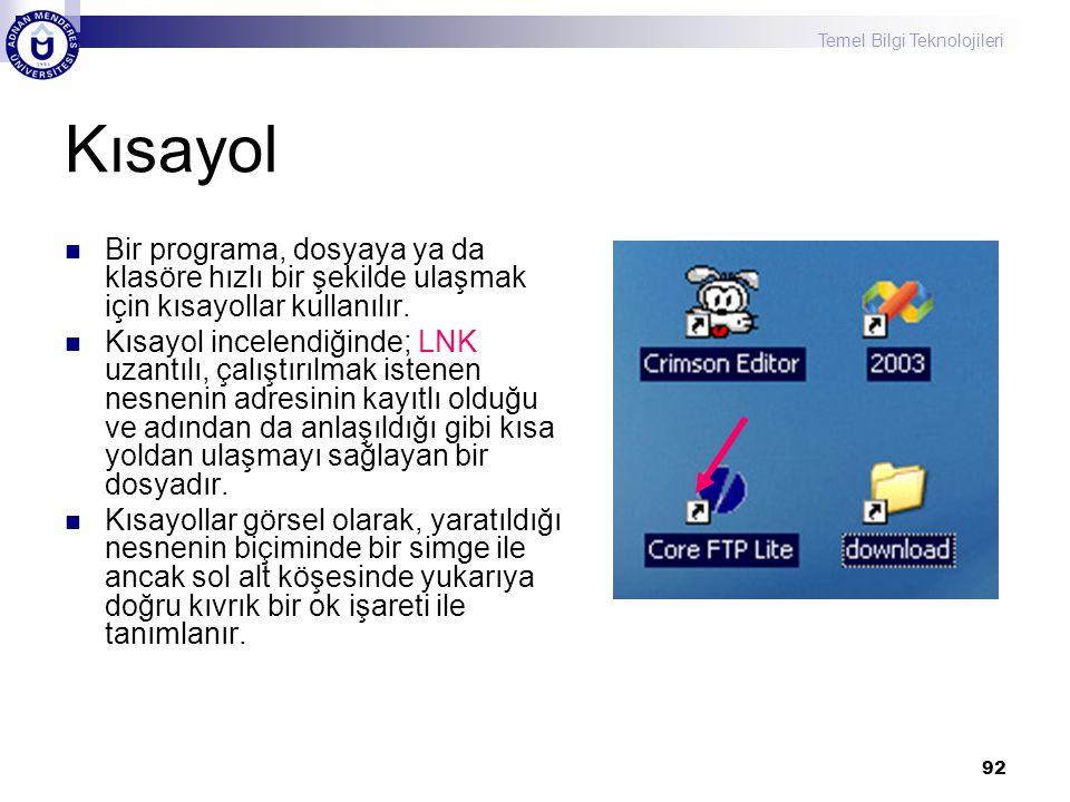 Temel Bilgi Teknolojileri 92 Kısayol  Bir programa, dosyaya ya da klasöre hızlı bir şekilde ulaşmak için kısayollar kullanılır.  Kısayol incelendiği