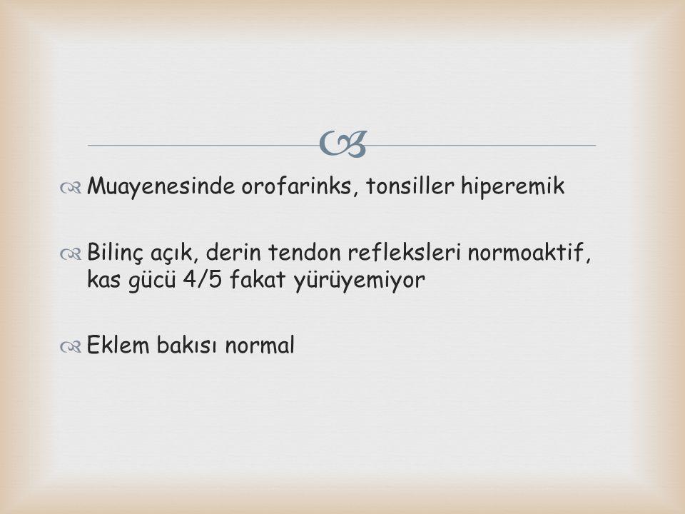   Muayenesinde orofarinks, tonsiller hiperemik  Bilinç açık, derin tendon refleksleri normoaktif, kas gücü 4/5 fakat yürüyemiyor  Eklem bakısı nor