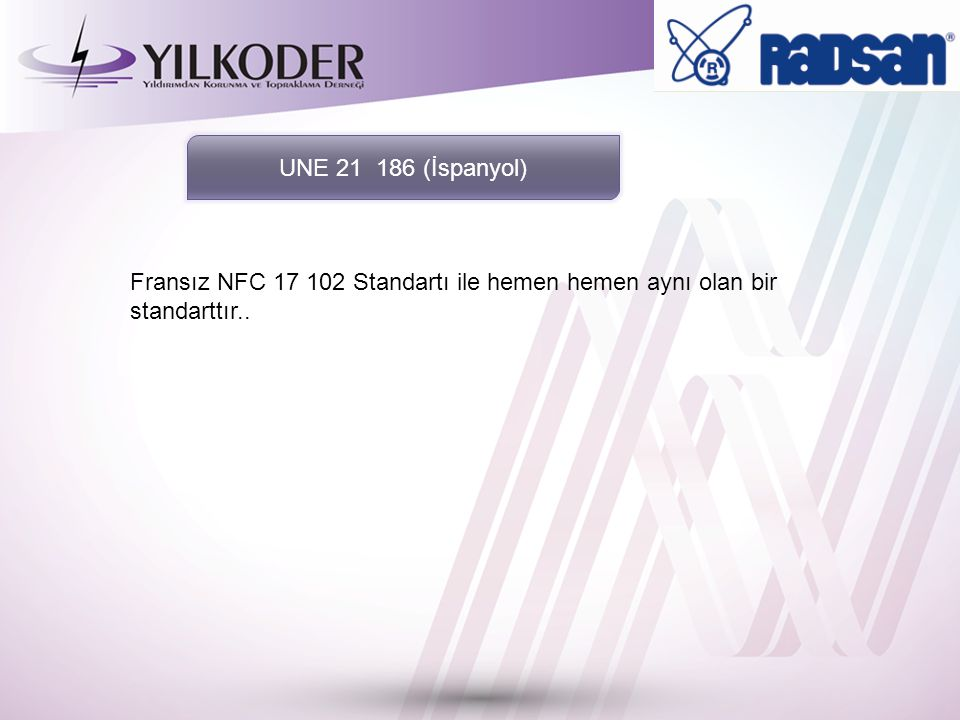 UNE 21 186 (İspanyol) Fransız NFC 17 102 Standartı ile hemen hemen aynı olan bir standarttır..