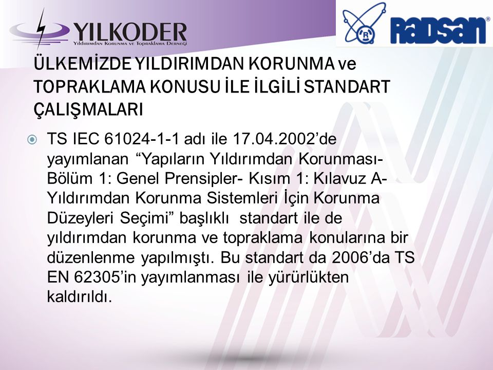 ÜLKEMİZDE YILDIRIMDAN KORUNMA ve TOPRAKLAMA KONUSU İLE İLGİLİ STANDART ÇALIŞMALARI  TS IEC 61024-1-1 adı ile 17.04.2002'de yayımlanan Yapıların Yıldırımdan Korunması- Bölüm 1: Genel Prensipler- Kısım 1: Kılavuz A- Yıldırımdan Korunma Sistemleri İçin Korunma Düzeyleri Seçimi başlıklı standart ile de yıldırımdan korunma ve topraklama konularına bir düzenlenme yapılmıştı.