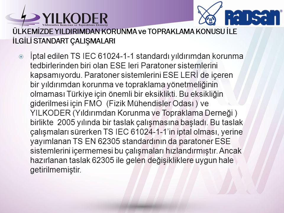 ÜLKEMİZDE YILDIRIMDAN KORUNMA ve TOPRAKLAMA KONUSU İLE İLGİLİ STANDART ÇALIŞMALARI  İptal edilen TS IEC 61024-1-1 standardı yıldırımdan korunma tedbirlerinden biri olan ESE leri Paratoner sistemlerini kapsamıyordu.
