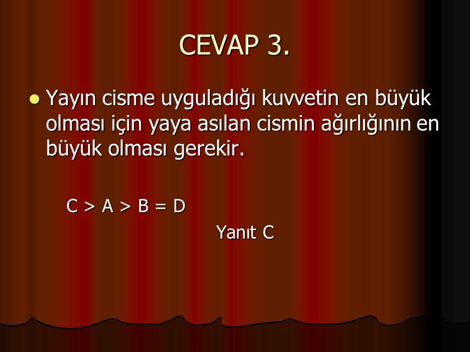 CEVAP 3.  Yayın cisme uyguladığı kuvvetin en büyük olması için yaya asılan cismin ağırlığının en büyük olması gerekir. C > A > B = D Yanıt C
