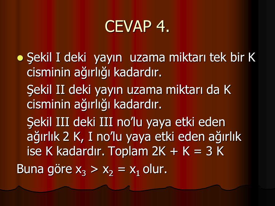 CEVAP 4.  Şekil I deki yayın uzama miktarı tek bir K cisminin ağırlığı kadardır. Şekil II deki yayın uzama miktarı da K cisminin ağırlığı kadardır. Ş