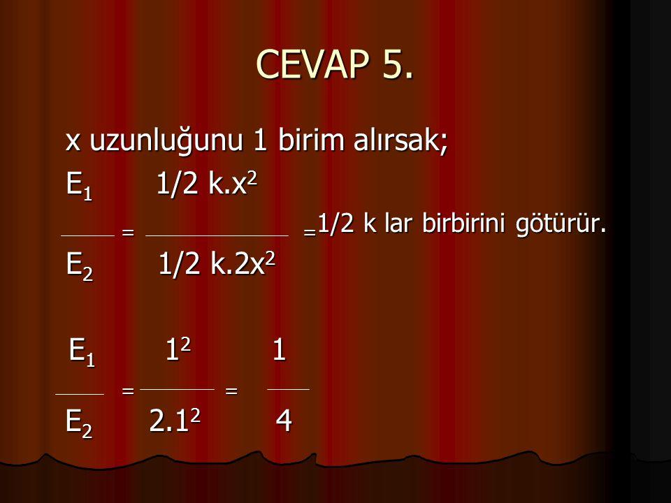 CEVAP 5. x uzunluğunu 1 birim alırsak; E 1 1/2 k.x 2 = = 1/2 k lar birbirini götürür. = = 1/2 k lar birbirini götürür. E 2 1/2 k.2x 2 E 1 1 2 1 E 1 1