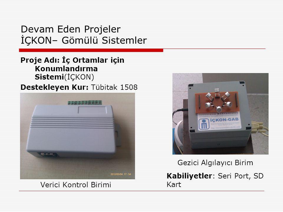 Devam Eden Projeler İÇKON– Gömülü Sistemler Proje Adı: İç Ortamlar için Konumlandırma Sistemi(İÇKON) Destekleyen Kur: Tübitak 1508 Verici Kontrol Birimi Gezici Algılayıcı Birim Kabiliyetler: Seri Port, SD Kart