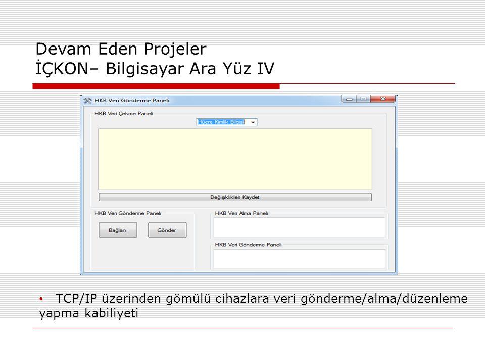 Devam Eden Projeler İÇKON– Bilgisayar Ara Yüz IV • TCP/IP üzerinden gömülü cihazlara veri gönderme/alma/düzenleme yapma kabiliyeti