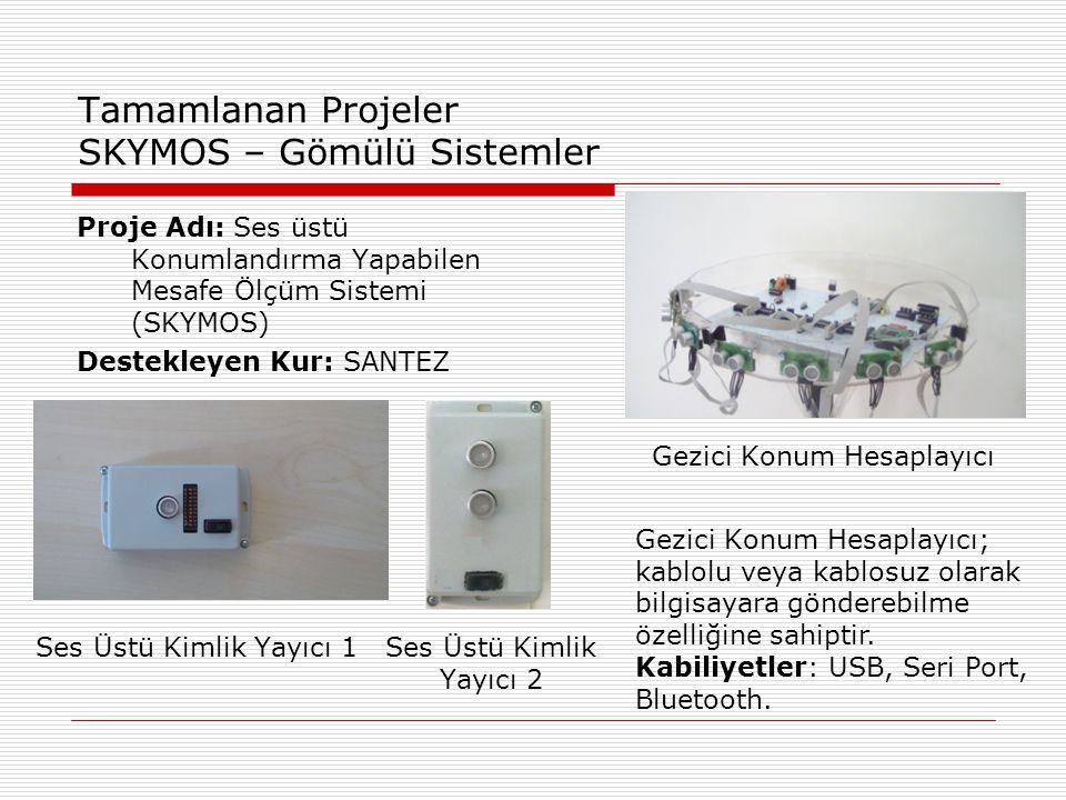 Tamamlanan Projeler SKYMOS – Gömülü Sistemler Proje Adı: Ses üstü Konumlandırma Yapabilen Mesafe Ölçüm Sistemi (SKYMOS) Destekleyen Kur: SANTEZ Ses Üstü Kimlik Yayıcı 1Ses Üstü Kimlik Yayıcı 2 Gezici Konum Hesaplayıcı Gezici Konum Hesaplayıcı; kablolu veya kablosuz olarak bilgisayara gönderebilme özelliğine sahiptir.