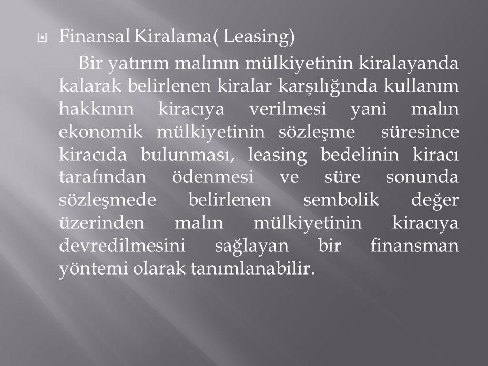 Finansal Kiralama( Leasing) Bir yatırım malının mülkiyetinin kiralayanda kalarak belirlenen kiralar karşılığında kullanım hakkının kiracıya verilmes