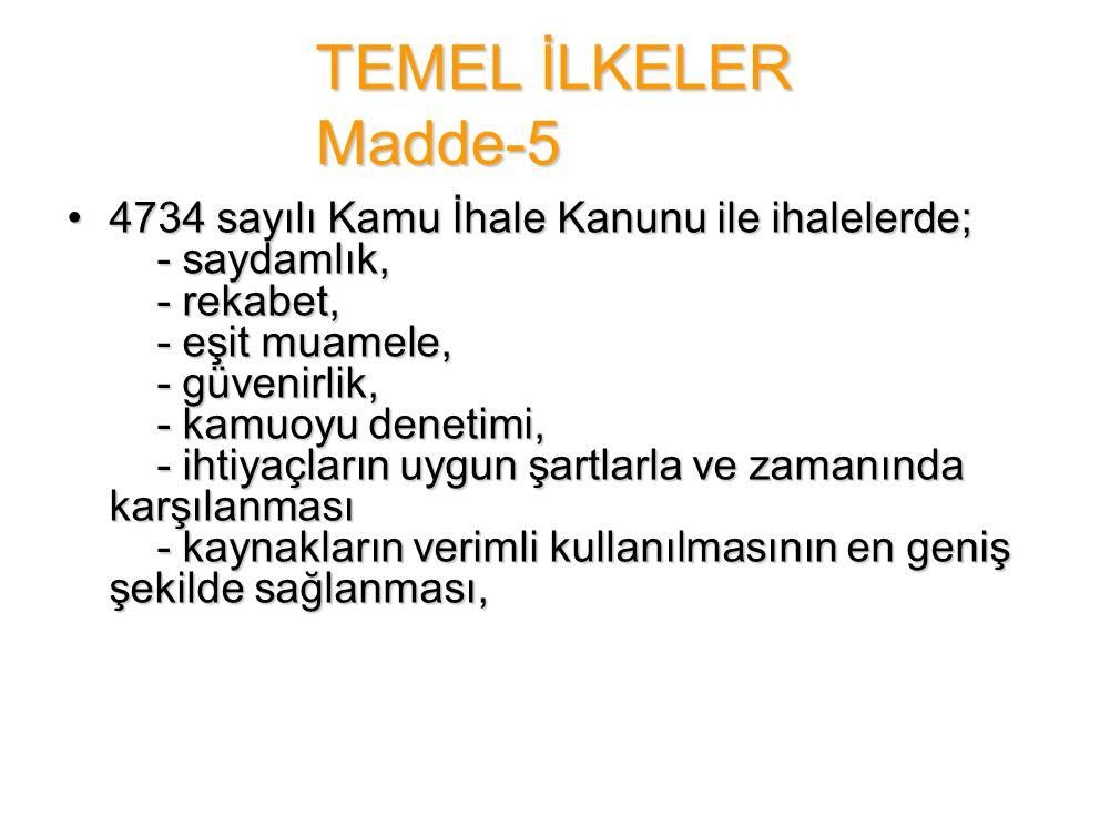 TEMEL İLKELER Madde-5 •4734 sayılı Kamu İhale Kanunu ile ihalelerde; - saydamlık, - rekabet, - eşit muamele, - güvenirlik, - kamuoyu denetimi, - ihtiy