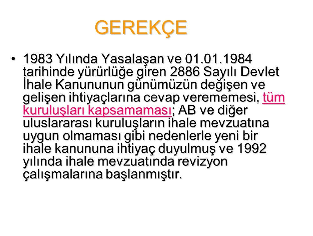 GEREKÇE •1983 Yılında Yasalaşan ve 01.01.1984 tarihinde yürürlüğe giren 2886 Sayılı Devlet İhale Kanununun günümüzün değişen ve gelişen ihtiyaçlarına