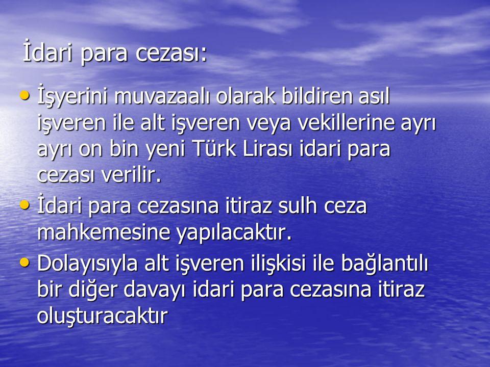 İdari para cezası: • İşyerini muvazaalı olarak bildiren asıl işveren ile alt işveren veya vekillerine ayrı ayrı on bin yeni Türk Lirası idari para cezası verilir.