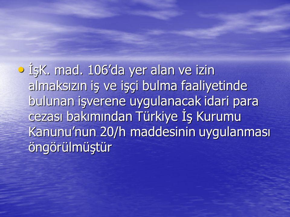 • İşK. mad. 106'da yer alan ve izin almaksızın iş ve işçi bulma faaliyetinde bulunan işverene uygulanacak idari para cezası bakımından Türkiye İş Kuru