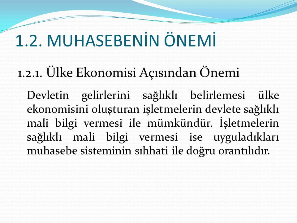 1.2. MUHASEBENİN ÖNEMİ 1.2.1. Ülke Ekonomisi Açısından Önemi Devletin gelirlerini sağlıklı belirlemesi ülke ekonomisini oluşturan işletmelerin devlete