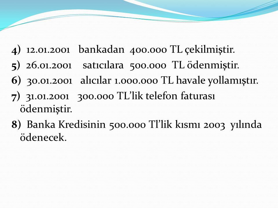 4) 12.01.2001 bankadan 400.000 TL çekilmiştir. 5) 26.01.2001 satıcılara 500.000 TL ödenmiştir. 6) 30.01.2001 alıcılar 1.000.000 TL havale yollamıştır.