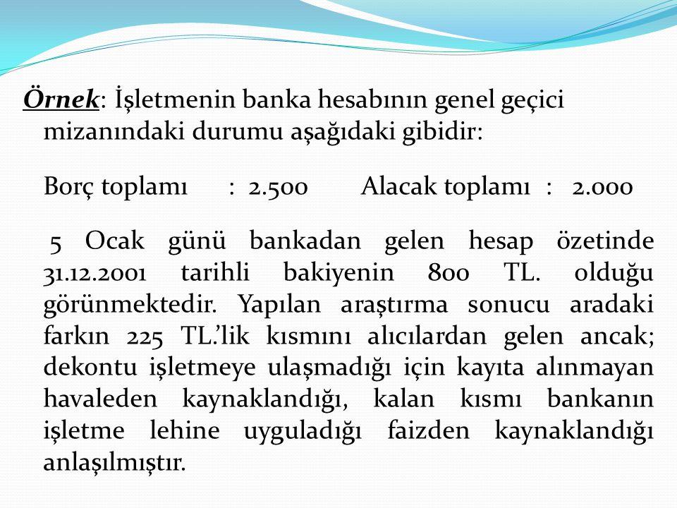 Örnek: İşletmenin banka hesabının genel geçici mizanındaki durumu aşağıdaki gibidir: Borç toplamı : 2.500Alacak toplamı : 2.000 5 Ocak günü bankadan g