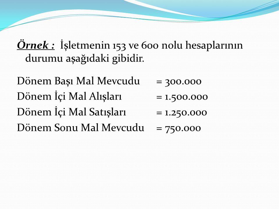 Örnek : İşletmenin 153 ve 600 nolu hesaplarının durumu aşağıdaki gibidir. Dönem Başı Mal Mevcudu= 300.000 Dönem İçi Mal Alışları= 1.500.000 Dönem İçi