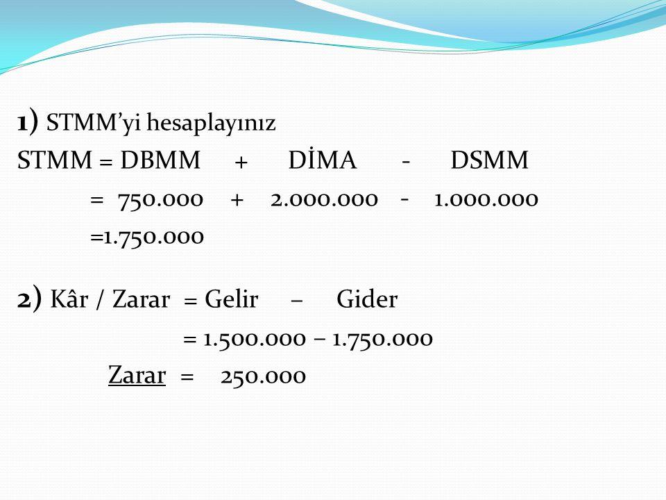 1) STMM'yi hesaplayınız STMM = DBMM + DİMA - DSMM = 750.000 + 2.000.000 - 1.000.000 =1.750.000 2) Kâr / Zarar = Gelir – Gider = 1.500.000 – 1.750.000