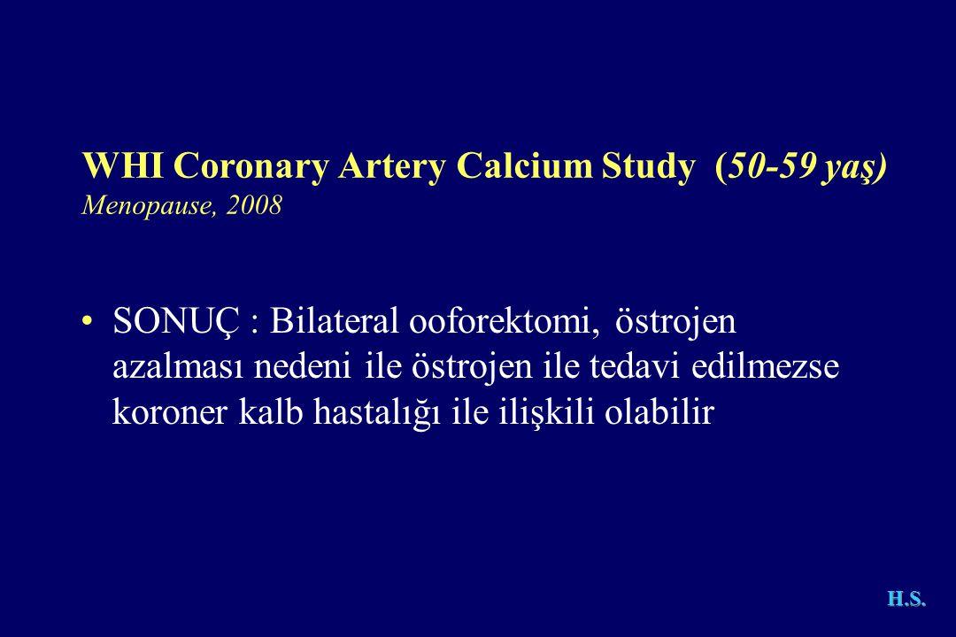 H.S. WHI Coronary Artery Calcium Study (50-59 yaş) Menopause, 2008 •SONUÇ : Bilateral ooforektomi, östrojen azalması nedeni ile östrojen ile tedavi ed