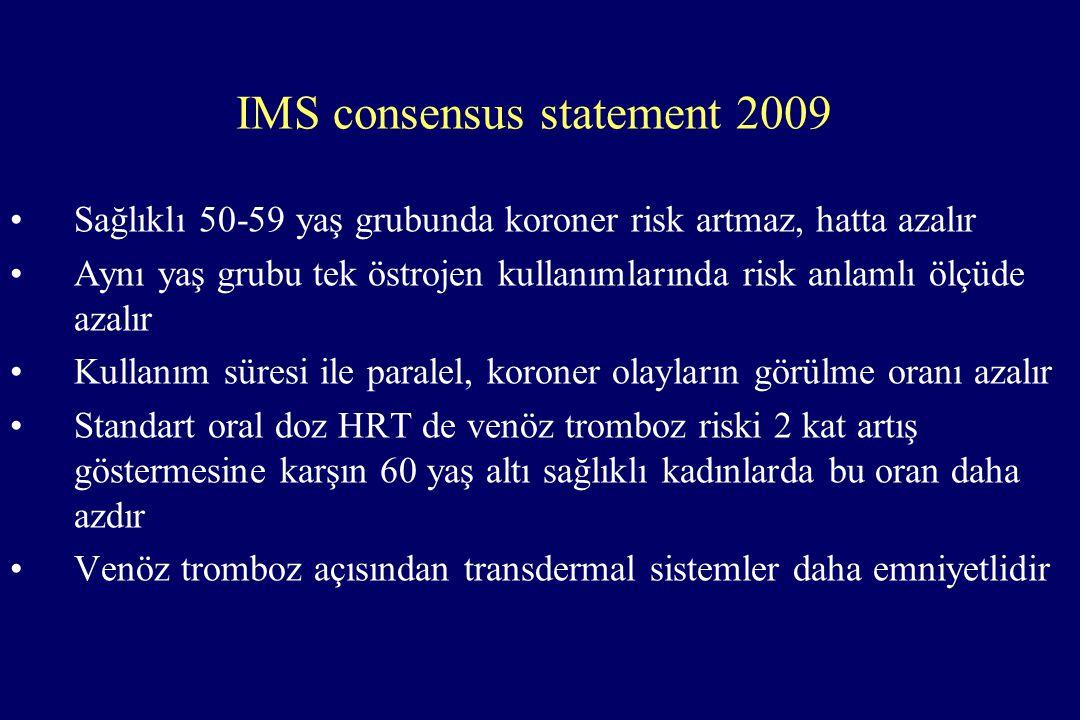 IMS consensus statement 2009 •Sağlıklı 50-59 yaş grubunda koroner risk artmaz, hatta azalır •Aynı yaş grubu tek östrojen kullanımlarında risk anlamlı ölçüde azalır •Kullanım süresi ile paralel, koroner olayların görülme oranı azalır •Standart oral doz HRT de venöz tromboz riski 2 kat artış göstermesine karşın 60 yaş altı sağlıklı kadınlarda bu oran daha azdır •Venöz tromboz açısından transdermal sistemler daha emniyetlidir