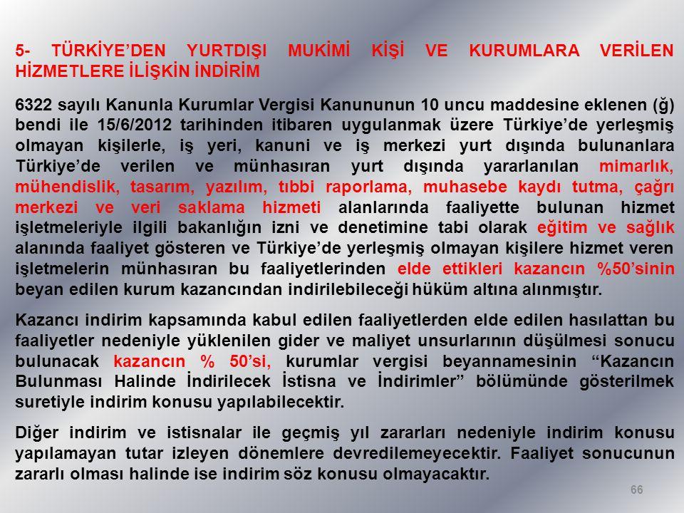 5- TÜRKİYE'DEN YURTDIŞI MUKİMİ KİŞİ VE KURUMLARA VERİLEN HİZMETLERE İLİŞKİN İNDİRİM 6322 sayılı Kanunla Kurumlar Vergisi Kanununun 10 uncu maddesine eklenen (ğ) bendi ile 15/6/2012 tarihinden itibaren uygulanmak üzere Türkiye'de yerleşmiş olmayan kişilerle, iş yeri, kanuni ve iş merkezi yurt dışında bulunanlara Türkiye'de verilen ve münhasıran yurt dışında yararlanılan mimarlık, mühendislik, tasarım, yazılım, tıbbi raporlama, muhasebe kaydı tutma, çağrı merkezi ve veri saklama hizmeti alanlarında faaliyette bulunan hizmet işletmeleriyle ilgili bakanlığın izni ve denetimine tabi olarak eğitim ve sağlık alanında faaliyet gösteren ve Türkiye'de yerleşmiş olmayan kişilere hizmet veren işletmelerin münhasıran bu faaliyetlerinden elde ettikleri kazancın %50'sinin beyan edilen kurum kazancından indirilebileceği hüküm altına alınmıştır.