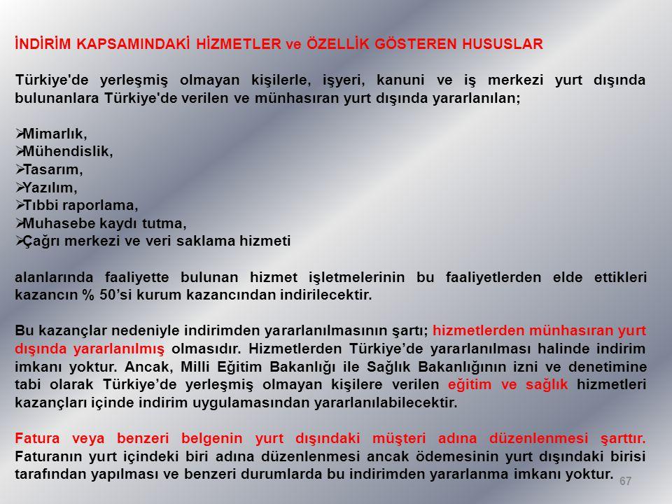 İNDİRİM KAPSAMINDAKİ HİZMETLER ve ÖZELLİK GÖSTEREN HUSUSLAR Türkiye de yerleşmiş olmayan kişilerle, işyeri, kanuni ve iş merkezi yurt dışında bulunanlara Türkiye de verilen ve münhasıran yurt dışında yararlanılan;  Mimarlık,  Mühendislik,  Tasarım,  Yazılım,  Tıbbi raporlama,  Muhasebe kaydı tutma,  Çağrı merkezi ve veri saklama hizmeti alanlarında faaliyette bulunan hizmet işletmelerinin bu faaliyetlerden elde ettikleri kazancın % 50'si kurum kazancından indirilecektir.