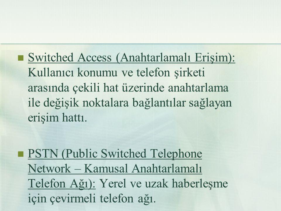  Switched Access (Anahtarlamalı Erişim): Kullanıcı konumu ve telefon şirketi arasında çekili hat üzerinde anahtarlama ile değişik noktalara bağlantıl