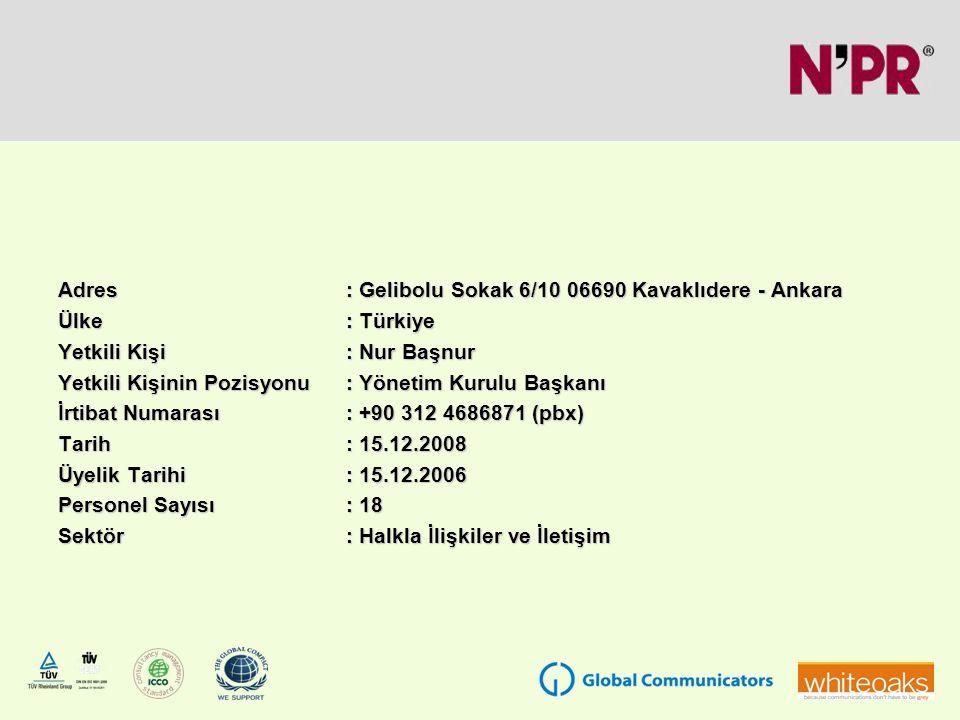 Adres: Gelibolu Sokak 6/10 06690 Kavaklıdere - Ankara Ülke: Türkiye Yetkili Kişi: Nur Başnur Yetkili Kişinin Pozisyonu: Yönetim Kurulu Başkanı İrtibat Numarası: +90 312 4686871 (pbx) Tarih: 15.12.2008 Üyelik Tarihi: 15.12.2006 Personel Sayısı: 18 Sektör: Halkla İlişkiler ve İletişim