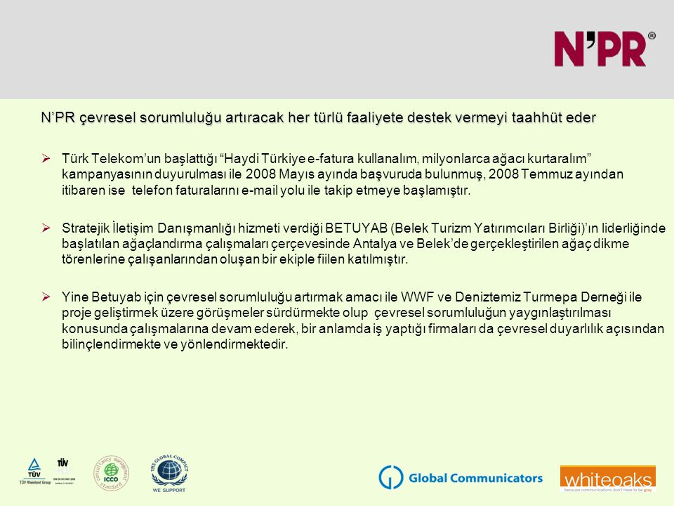 N'PR çevresel sorumluluğu artıracak her türlü faaliyete destek vermeyi taahhüt eder  Türk Telekom'un başlattığı Haydi Türkiye e-fatura kullanalım, milyonlarca ağacı kurtaralım kampanyasının duyurulması ile 2008 Mayıs ayında başvuruda bulunmuş, 2008 Temmuz ayından itibaren ise telefon faturalarını e-mail yolu ile takip etmeye başlamıştır.