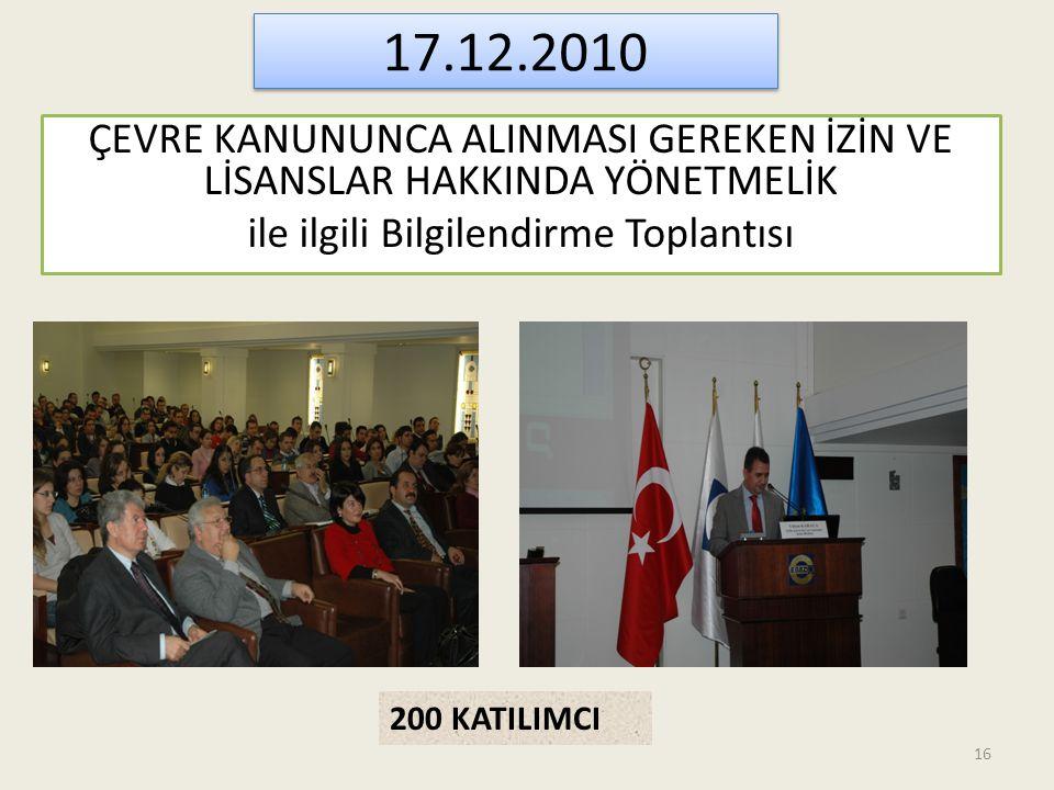 17.12.2010 ÇEVRE KANUNUNCA ALINMASI GEREKEN İZİN VE LİSANSLAR HAKKINDA YÖNETMELİK ile ilgili Bilgilendirme Toplantısı 200 KATILIMCI 16