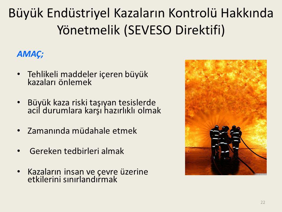 22 Büyük Endüstriyel Kazaların Kontrolü Hakkında Yönetmelik (SEVESO Direktifi) AMAÇ; • Tehlikeli maddeler içeren büyük kazaları önlemek • Büyük kaza r